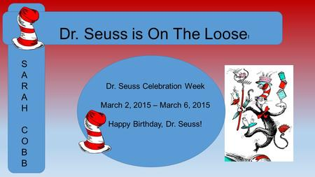 Dr. Seuss is On The Loose ! SARAHCOBBSARAHCOBB Dr. Seuss Celebration Week March 2, 2015 – March 6, 2015 Happy Birthday, Dr. Seuss!