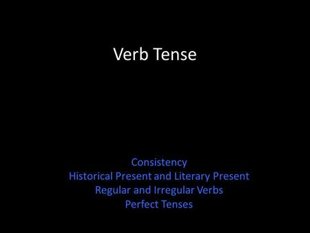 Verb Tense Consistency Historical Present and Literary Present Regular and Irregular Verbs Perfect Tenses.