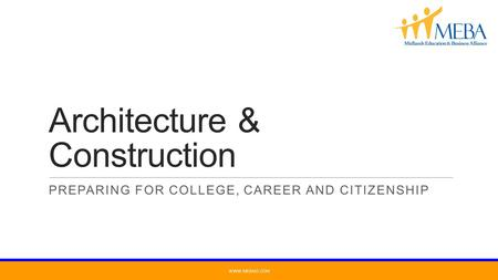Architecture & Construction PREPARING FOR COLLEGE, CAREER AND CITIZENSHIP WWW.MEBASC.COM.