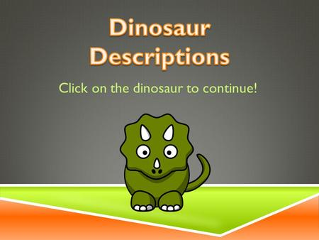 Click on the dinosaur to continue! OBJECTIVE  Given a physical description of a dinosaur, you will be able to correctly identify a picture with 100%