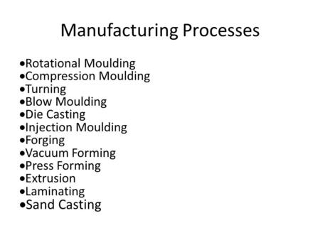Manufacturing Processes  Rotational Moulding  Compression Moulding  Turning  Blow Moulding  Die Casting  Injection Moulding  Forging  Vacuum Forming.