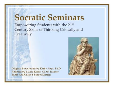 Socratic Seminars Empowering Students with the 21st Century Skills of Thinking Critically and Creatively Original Powerpoint by Kathy Apps, Ed.D. Adapted.
