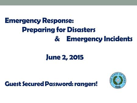 Emergency Response: Preparing for Disasters & Emergency Incidents June 2, 2015 Guest Secured Password: rangers!
