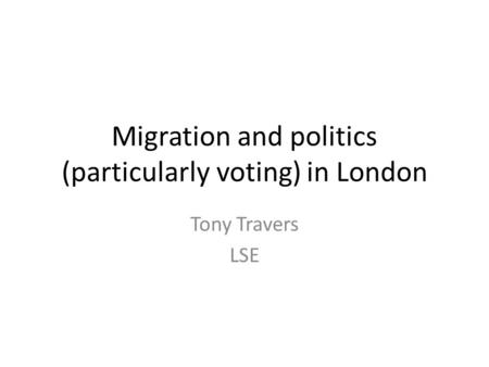 Migration and politics (particularly voting) in London Tony Travers LSE.