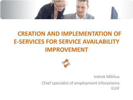CREATION AND IMPLEMENTATION OF E-SERVICES FOR SERVICE AVAILABILITY IMPROVEMENT Indrek Mõttus Chief specialist of employment infosystems EUIF.