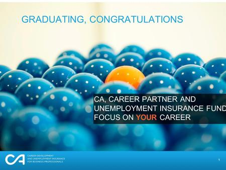 1 GRADUATING, CONGRATULATIONS CA, CAREER PARTNER AND UNEMPLOYMENT INSURANCE FUND FOCUS ON YOUR CAREER.