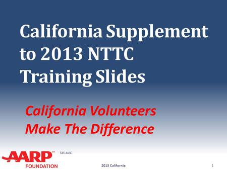 TAX-AIDE California Supplement to 2013 NTTC Training Slides California Volunteers Make The Difference 2013 California1.