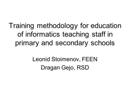 Training methodology for education of informatics teaching staff in primary and secondary schools Leonid Stoimenov, FEEN Dragan Gejo, RSD.