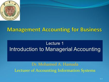 Dr. Mohamed A. Hamada Lecturer of Accounting Information Systems 1-1 Lecture 1 Introduction to Managerial Accounting.