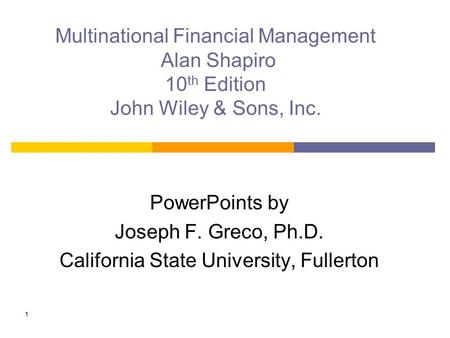 1 Multinational Financial Management Alan Shapiro 10 th Edition John Wiley & Sons, Inc. PowerPoints by Joseph F. Greco, Ph.D. California State University,