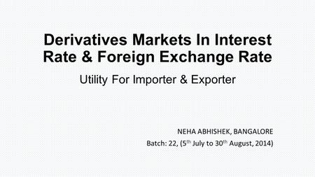 Derivatives Markets In Interest <strong>Rate</strong> & Foreign Exchange <strong>Rate</strong> Utility For Importer & Exporter NEHA ABHISHEK, BANGALORE Batch: 22, (5 th July to 30 th August,