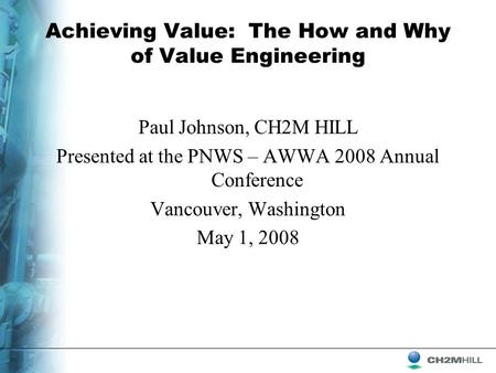 Achieving Value: The How and Why of Value Engineering Paul Johnson, CH2M HILL Presented at the PNWS – AWWA 2008 Annual Conference Vancouver, Washington.