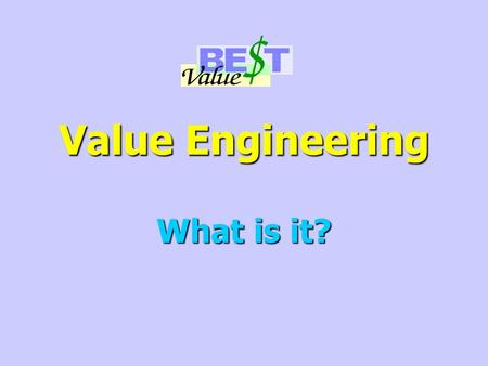 Value Engineering What is it?. What Value Engineering Is Not! Cost Cutting Cost Cutting Design Review Design Review Project Elimination Project Elimination.