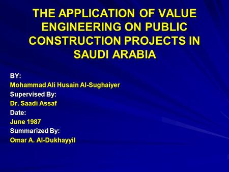 THE APPLICATION OF VALUE ENGINEERING ON PUBLIC CONSTRUCTION PROJECTS IN SAUDI ARABIA BY: Mohammad Ali Husain Al-Sughaiyer Supervised By: Dr. Saadi Assaf.
