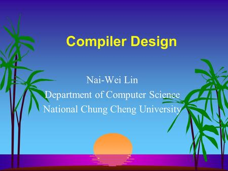 Compiler Design Nai-Wei Lin Department of Computer Science National Chung Cheng University.