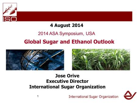 International Sugar Organization 4 August 2014 2014 ASA Symposium, USA Global Sugar and Ethanol Outlook Jose Orive Executive Director International Sugar.