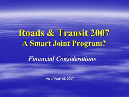 Roads & Transit 2007 A Smart Joint Program? Financial Considerations As of April 15, 2007.