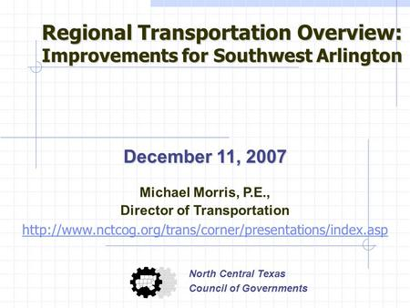 December 11, 2007 Michael Morris, P.E., Director of Transportation  North Central Texas Council.