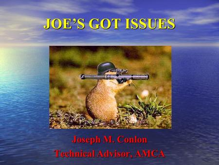JOE'S GOT ISSUES Joseph M. Conlon Technical Advisor, AMCA.