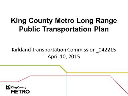 King County Metro Long Range Public Transportation Plan Kirkland Transportation Commission_042215 April 10, 2015.