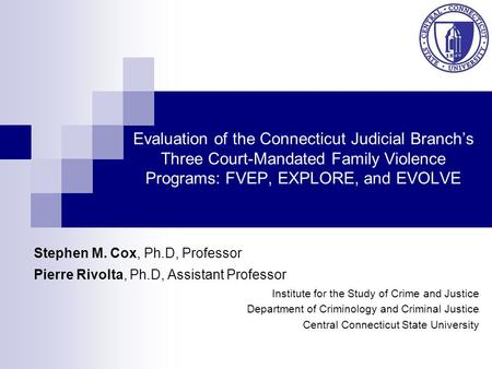 Evaluation of the Connecticut Judicial Branch's Three Court-Mandated Family Violence Programs: FVEP, EXPLORE, and EVOLVE Stephen M. Cox, Ph.D, Professor.