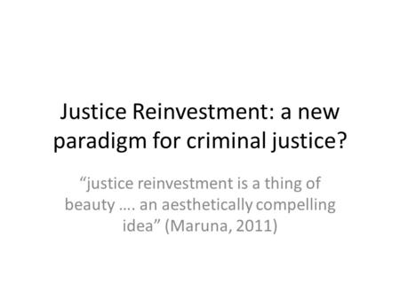 "Justice Reinvestment: a new paradigm for criminal justice? ""justice reinvestment is a thing of beauty …. an aesthetically compelling idea"" (Maruna, 2011)"