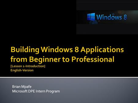 Brian Mpafe Microsoft DPE Intern Program.  Purpose of Training  What is an Application (App)?  Windows 8(W8) Apps and Why develop them?  What tools.