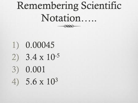 1)0.00045 2)3.4 x 10 -5 3)0.001 4)5.6 x 10 3 Remembering Scientific Notation…..