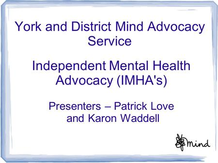 York and District Mind Advocacy Service Independent Mental Health Advocacy (IMHA's) Presenters – Patrick Love and Karon Waddell.