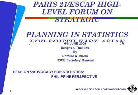 NATIONAL STATISTICAL COORDINATION BOARD 1 PARIS 21/ESCAP HIGH- LEVEL FORUM ON STRATEGIC PLANNING IN STATISTICS FOR SOUTH-EAST ASIAN COUNTRIES 6-8 JUNE.
