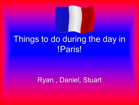 Things to do during the day in !Paris! Ryan, Daniel, Stuart.