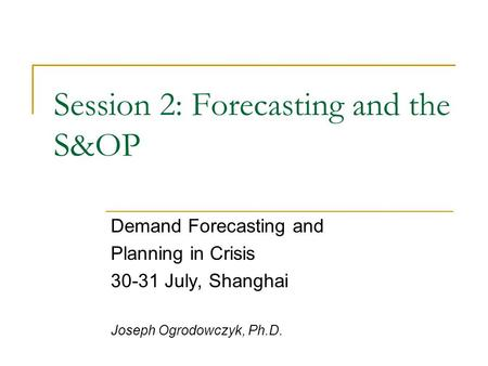 Session 2: Forecasting and the S&OP Demand Forecasting and Planning in Crisis 30-31 July, Shanghai Joseph Ogrodowczyk, Ph.D.