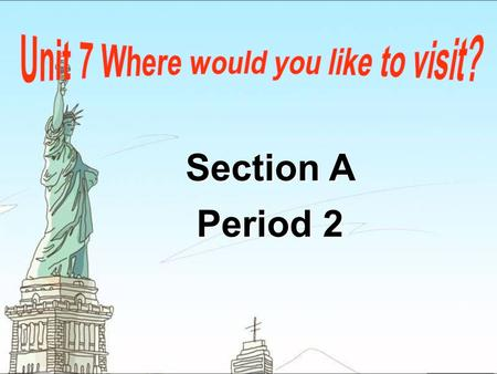 Section A Period 2 Section A Period 2. Talk about the places you would like to visit.