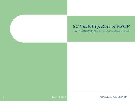 May 10, 2012SC Visibility, Role of S&OP. 1 SC Visibility, Role of S&OP - K Y Shankar, Director Supply Chain Bausch + Lomb.