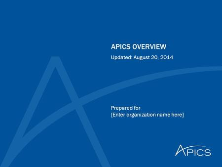 APICS OVERVIEW Prepared for [Enter organization name here] Updated: August 20, 2014.