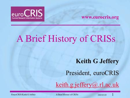 ©euroCRIS/Keith G JefferyA Brief History of CRISs 20050519 1 A Brief History of CRISs Keith G Jeffery President, euroCRIS