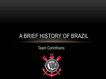 Team Corinthians A BRIEF HISTORY OF BRAZIL. 1958 – 1 ST WORLD CUP VICTORY.