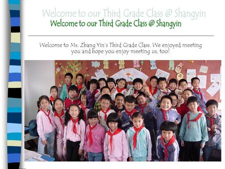 Welcome to Ms. Zhang Yin's Third Grade Class. We enjoyed meeting you and hope you enjoy meeting us, too!