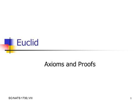SC/NATS 1730, VIII 1 Euclid Axioms and Proofs. SC/NATS 1730, VIII 2 Logic at its Best Where Plato and Aristotle agreed was over the role of reason and.