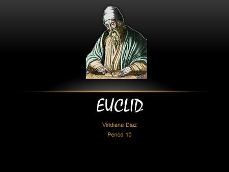 Viridiana Diaz Period 10 EUCLID. EDUCATION  It is believed that Euclid might have been educated at Plato's Academy in Athens, although this is not been.