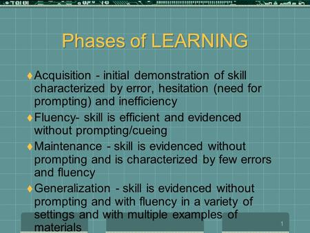 1 Phases of LEARNING  Acquisition - initial demonstration of skill characterized by error, hesitation (need for prompting) and inefficiency  Fluency-