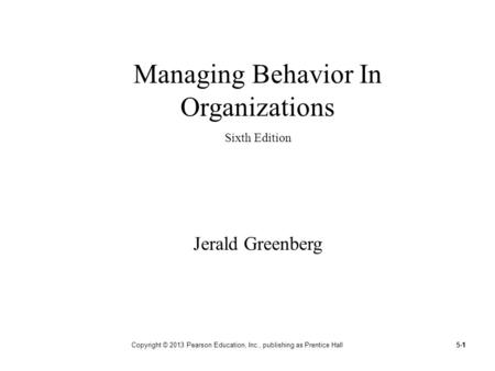 5-1 Copyright © 2013 Pearson Education, Inc., publishing as Prentice Hall1 Managing Behavior In Organizations Sixth Edition Jerald Greenberg.