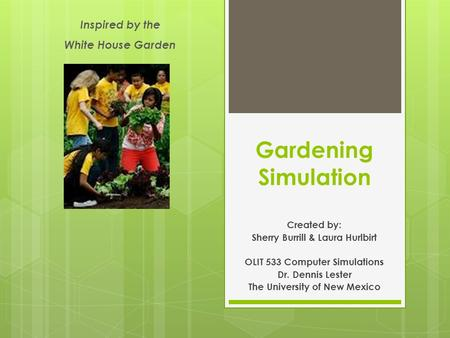 Gardening Simulation Created by: Sherry Burrill & Laura Hurlbirt OLIT 533 Computer Simulations Dr. Dennis Lester The University of New Mexico Inspired.