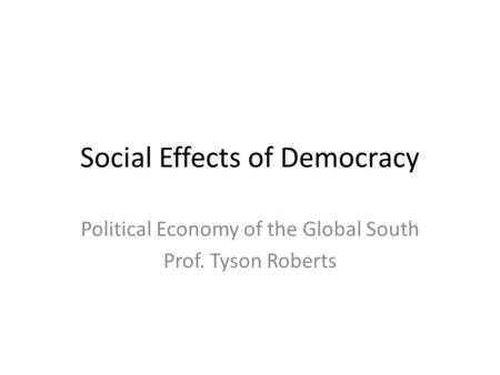 Social Effects of Democracy Political Economy of the Global South Prof. Tyson Roberts.