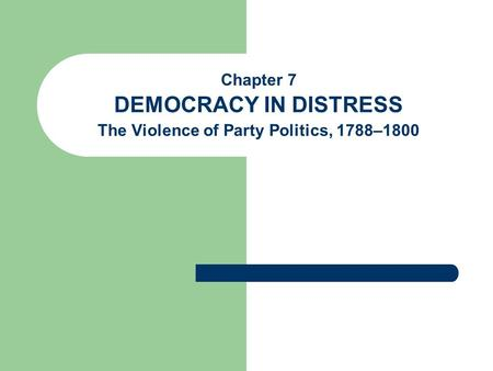 Chapter 7 DEMOCRACY IN DISTRESS The Violence of Party Politics, 1788–1800.
