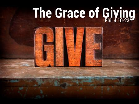 The Grace of Giving Phil 4.10-23. The grace of partnership (10, 14-16) The Grace of Giving Phil 4.10-23 I thank my God in all my remembrance of you, always.