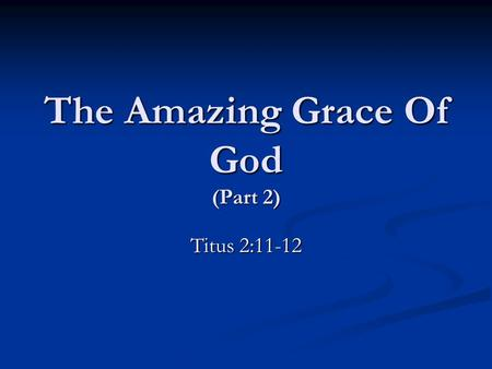 The Amazing Grace Of God (Part 2) Titus 2:11-12. What The Grace Of God Demands A Love Of The Truth. A Love Of The Truth. cf. 1 Timothy 2:3-4; 2 Peter.