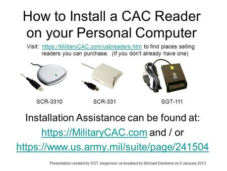How to Install a CAC Reader on your Personal Computer Installation Assistance can be found at: https://MilitaryCAC.comhttps://MilitaryCAC.com and / or.