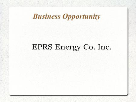 Business Opportunity EPRS Energy Co. Inc.. Overview World-wide oil production has been declining for decades. There are over 400,000 stripper or marginal.