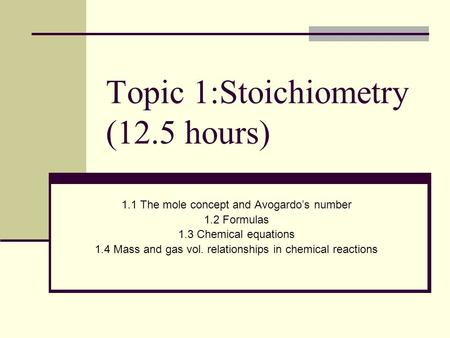 Topic 1:Stoichiometry (12.5 hours) 1.1 The mole concept and Avogardo's number 1.2 Formulas 1.3 Chemical equations 1.4 Mass and gas vol. relationships.